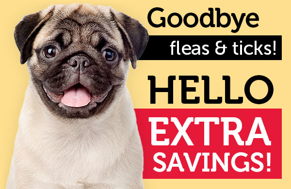 Goodbye fleas & ticks! Hello EXTRA SAVINGS!